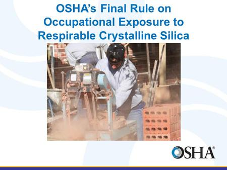OSHA's Final Rule on Occupational Exposure to Respirable Crystalline Silica David O'Connor May 12, 2016.