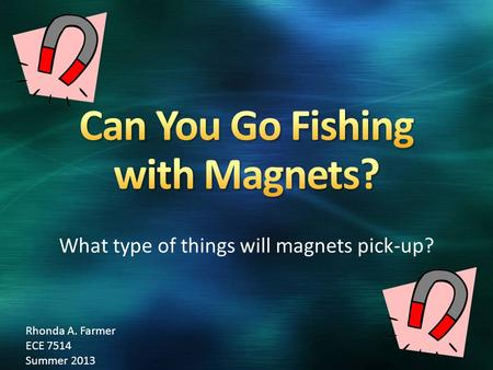 What type of things will magnets pick-up? Rhonda A. Farmer ECE 7514 Summer 2013.