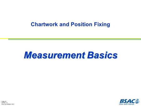 Measure1 CPF09 v1.3 Copyright © BSAC 2010 Chartwork and Position Fixing Measurement Basics.