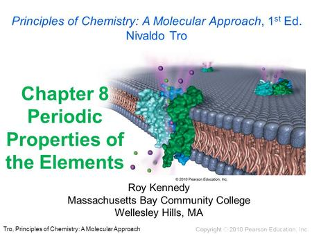 Tro, Principles of Chemistry: A Molecular Approach Chapter 8 Periodic Properties of the Elements Roy Kennedy Massachusetts Bay Community College Wellesley.