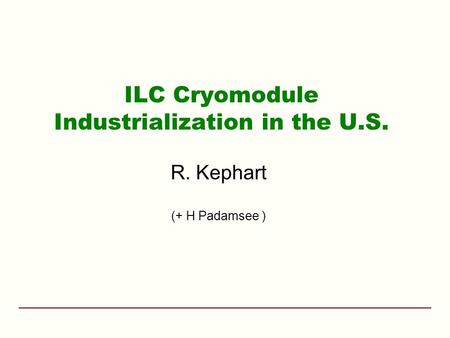 ILC Cryomodule Industrialization in the U.S. R. Kephart (+ H Padamsee )