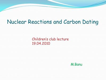 Nuclear Reactions and Carbon Dating M.Banu Children's club lecture 19.04.2010.