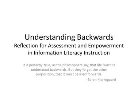 Understanding Backwards Reflection for Assessment and Empowerment in Information Literacy Instruction It is perfectly true, as the philosophers say, that.