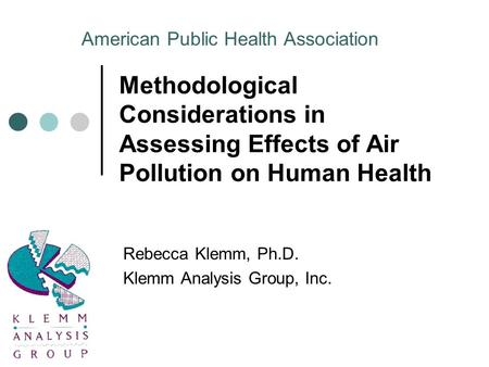 Methodological Considerations in Assessing Effects of Air Pollution on Human Health Rebecca Klemm, Ph.D. Klemm Analysis Group, Inc. American Public Health.