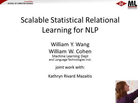 Scalable Statistical Relational Learning for NLP William Y. Wang William W. Cohen Machine Learning Dept and Language Technologies Inst. joint work with: