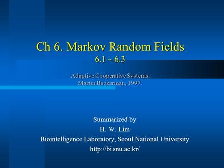 Ch 6. Markov Random Fields 6.1 ~ 6.3 Adaptive Cooperative Systems, Martin Beckerman, 1997. Summarized by H.-W. Lim Biointelligence Laboratory, Seoul National.