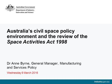 Australia's civil space policy environment and the review of the Space Activities Act 1998 Dr Anne Byrne, General Manager, Manufacturing and Services Policy.