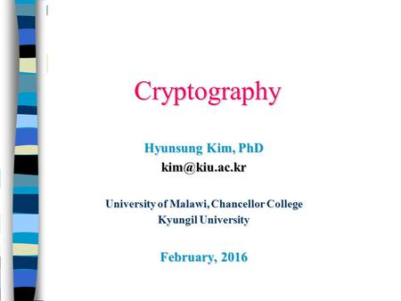 Cryptography Hyunsung Kim, PhD University of Malawi, Chancellor College Kyungil University February, 2016.