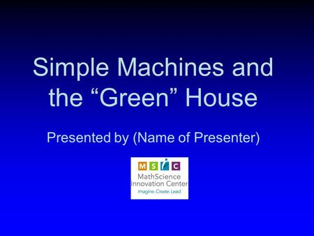 "Simple Machines and the ""Green"" House Presented by (Name of Presenter)"