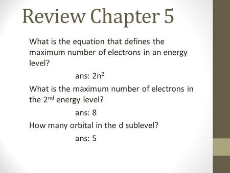 Review Chapter 5 What is the equation that defines the maximum number of electrons in an energy level? ans: 2n 2 What is the maximum number of electrons.