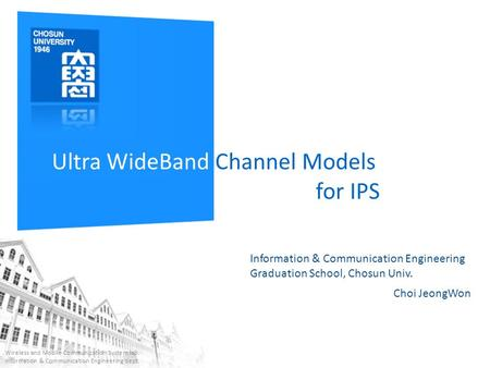 Ultra WideBand Channel Models for IPS Choi JeongWon Wireless and Mobile Communication System lab. Information & Communication Engineering dept. Information.