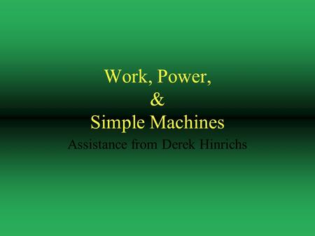 Work, Power, & Simple Machines Assistance from Derek Hinrichs.