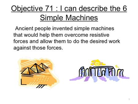 Objective 71 : I can describe the 6 Simple Machines Ancient people invented simple machines that would help them overcome resistive forces and allow them.