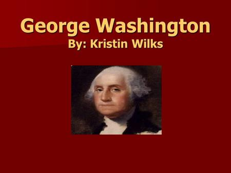 George Washington By: Kristin Wilks. Life Facts Born: February 22, 1732, in Westmoreland County, Virginia Born: February 22, 1732, in Westmoreland County,