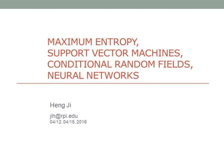 MAXIMUM ENTROPY, SUPPORT VECTOR MACHINES, CONDITIONAL RANDOM FIELDS, NEURAL NETWORKS Heng Ji 04/12, 04/15, 2016.