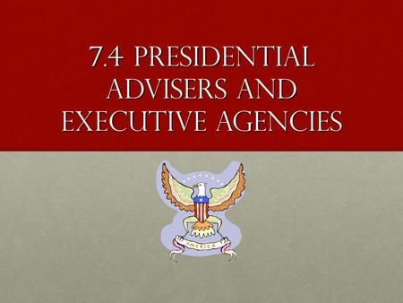 7.4 Presidential Advisers and Executive Agencies.