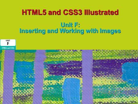 HTML5 and CSS3 Illustrated Unit F: Inserting and Working with Images.
