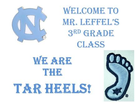 Welcome to Mr. Leffel's 3 rd Grade Class WE ARE THE TAR HEELS!