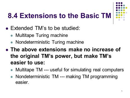 1 8.4 Extensions to the Basic TM Extended TM's to be studied: Multitape Turing machine Nondeterministic Turing machine The above extensions make no increase.