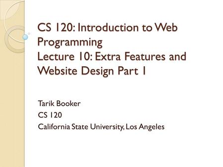 CS 120: Introduction to Web Programming Lecture 10: Extra Features and Website Design Part 1 Tarik Booker CS 120 California State University, Los Angeles.