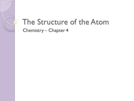 The Structure of the Atom Chemistry – Chapter 4. Early Theories of Matter Philosophers ◦ Democritus was first to propose Atomic Theory:  Matter composed.