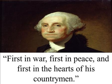 """First in war, first in peace, and first in the hearts of his countrymen."""