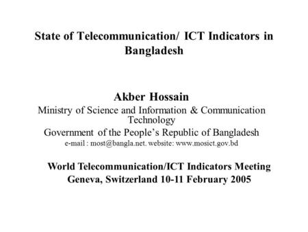 State of Telecommunication/ ICT Indicators in Bangladesh Akber Hossain Ministry of Science and Information & Communication Technology Government of the.