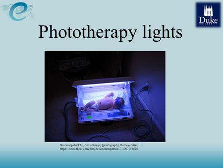Phototherapy lights Shannonpatrick17, Phototherapy [photograph]. Retrieved from https://www.flickr.com/photos/shannonpatrick17/3907956620.