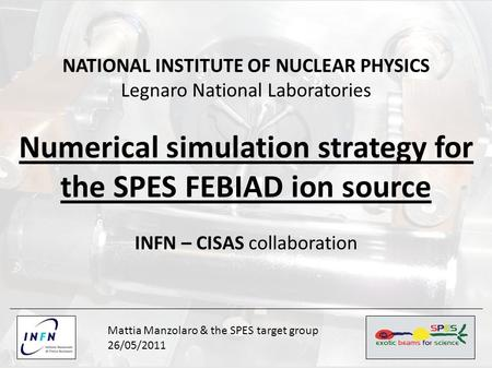 NATIONAL INSTITUTE OF NUCLEAR PHYSICS Legnaro National Laboratories Numerical simulation strategy for the SPES FEBIAD ion source INFN – CISAS collaboration.