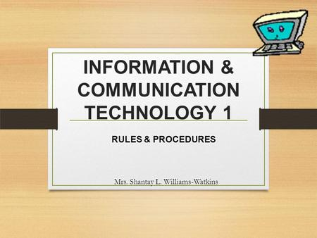 INFORMATION & COMMUNICATION TECHNOLOGY 1 RULES & PROCEDURES Mrs. Shantay L. Williams-Watkins.