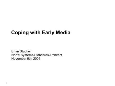 1 Coping with Early Media Brian Stucker Nortel Systems/Standards Architect November 6th, 2006.