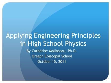 Applying Engineering Principles in High School Physics By Catherine Molloseau, Ph.D. Oregon Episcopal School October 15, 2011.