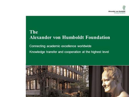 The Alexander von Humboldt Foundation Connecting academic excellence worldwide Knowledge transfer and cooperation at the highest level.
