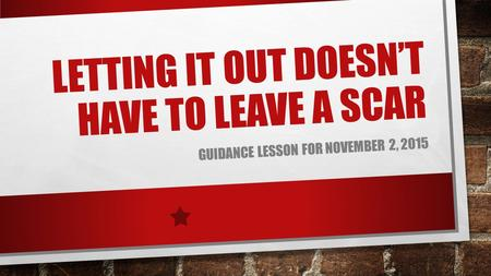 LETTING IT OUT DOESN'T HAVE TO LEAVE A SCAR GUIDANCE LESSON FOR NOVEMBER 2, 2015.