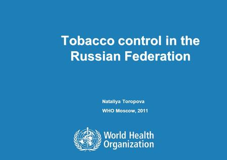 Tobacco control in the Russian Federation Nataliya Toropova WHO Moscow, 2011.