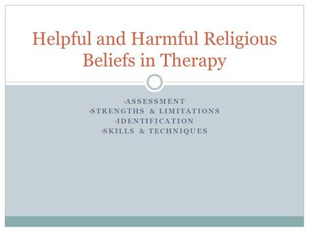 ASSESSMENT STRENGTHS & LIMITATIONS IDENTIFICATION SKILLS & TECHNIQUES Helpful and Harmful Religious Beliefs in Therapy.