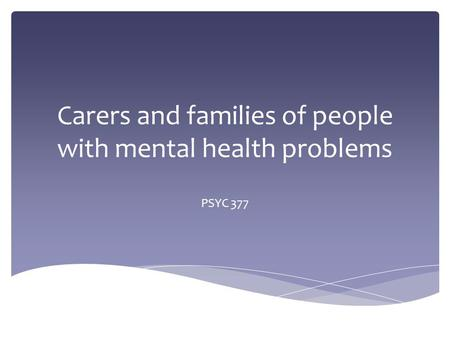 Carers and families of people with mental health problems PSYC 377.