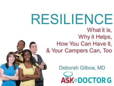 RESILIENCE What it is, Why it Helps, How You Can Have It, & Your Campers Can, Too Deborah Gilboa, MD.