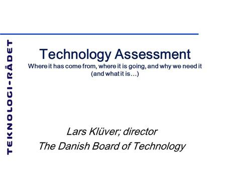 Technology Assessment Where it has come from, where it is going, and why we need it (and what it is…) Lars Klüver; director The Danish Board of Technology.