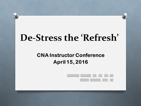De-Stress the 'Refresh' CNA Instructor Conference April 15, 2016 Barbara Meinke, MA, MS, RN - BC Joyce Steber, BSN, RN.