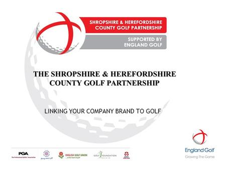 LINKING YOUR COMPANY BRAND TO GOLF THE SHROPSHIRE & HEREFORDSHIRE COUNTY GOLF PARTNERSHIP.