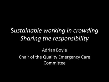 Sustainable working in crowding Sharing the responsibility Adrian Boyle Chair of the Quality Emergency Care Committee.