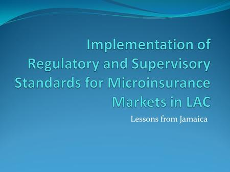 Lessons from Jamaica. Objectives To present insurance supervisor experiences on the implementation of regulatory and supervisory standards for inclusive.