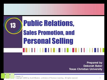 1 Copyright ©2006 by South-Western, a division of Thomson Learning. All rights reserved Chapter 13 Public Relations, Sales Promotion, and Personal Selling.