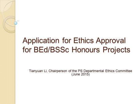 Application for Ethics Approval for BEd/BSSc Honours Projects Tianyuan Li, Chairperson of the PS Departmental Ethics Committee (June 2015)