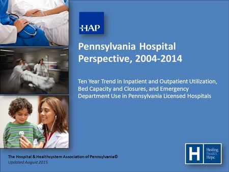 The Hospital & Healthsystem Association of Pennsylvania© Updated August 2015 Pennsylvania Hospital Perspective, 2004-2014 Ten Year Trend in Inpatient and.