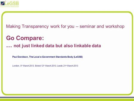 Making Transparency work for you – seminar and workshop Go Compare: … not just linked data but also linkable data Paul Davidson, The Local e-Government.