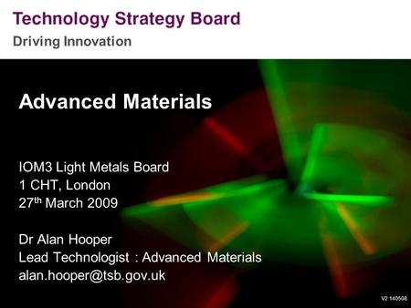Driving Innovation V2 140508 Advanced Materials IOM3 Light Metals Board 1 CHT, London 27 th March 2009 Dr Alan Hooper Lead Technologist : Advanced Materials.