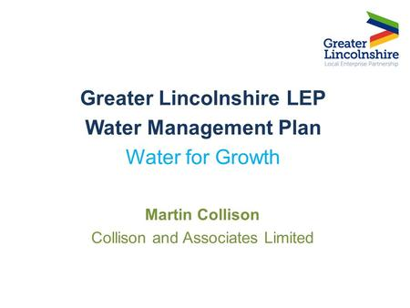 Greater Lincolnshire LEP Water Management Plan Water for Growth Martin Collison Collison and Associates Limited.