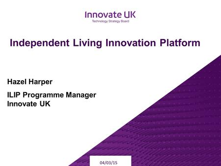 Independent Living Innovation Platform 04/03/15 Hazel Harper ILIP Programme Manager Innovate UK.